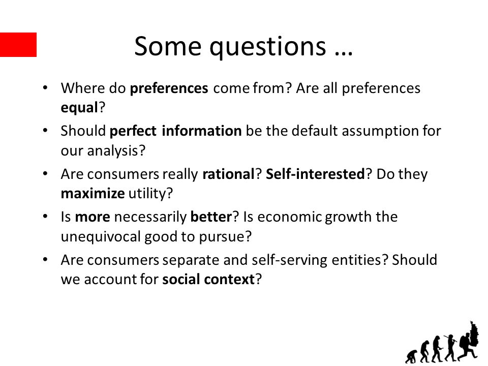 Some questions … Where do preferences come from? Are all preferences equal? Should perfect information be the default assumption for our analysis? Are