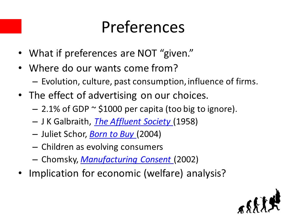 "Preferences What if preferences are NOT ""given."" Where do our wants come from? – Evolution, culture, past consumption, influence of firms. The effect"