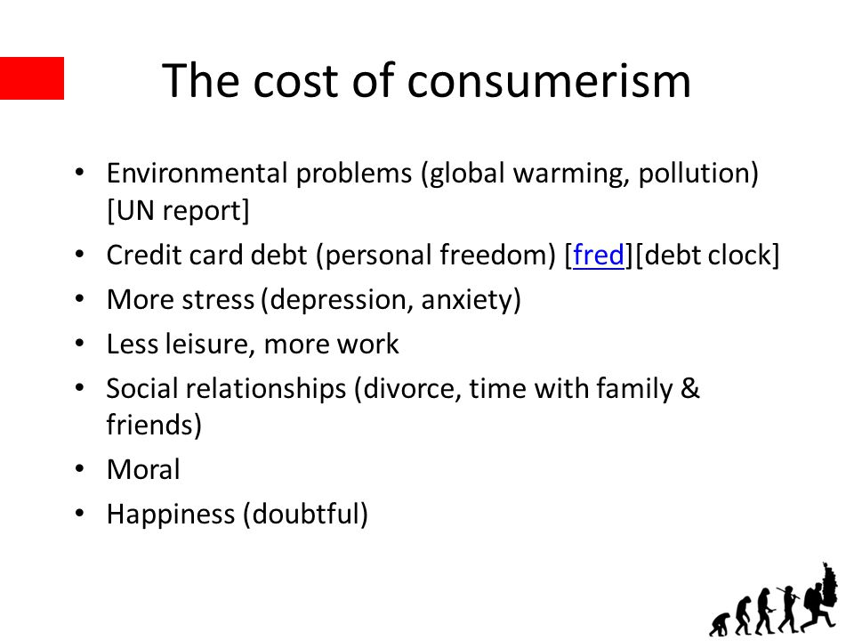 The cost of consumerism Environmental problems (global warming, pollution) [UN report] Credit card debt (personal freedom) [fred][debt clock]fred More