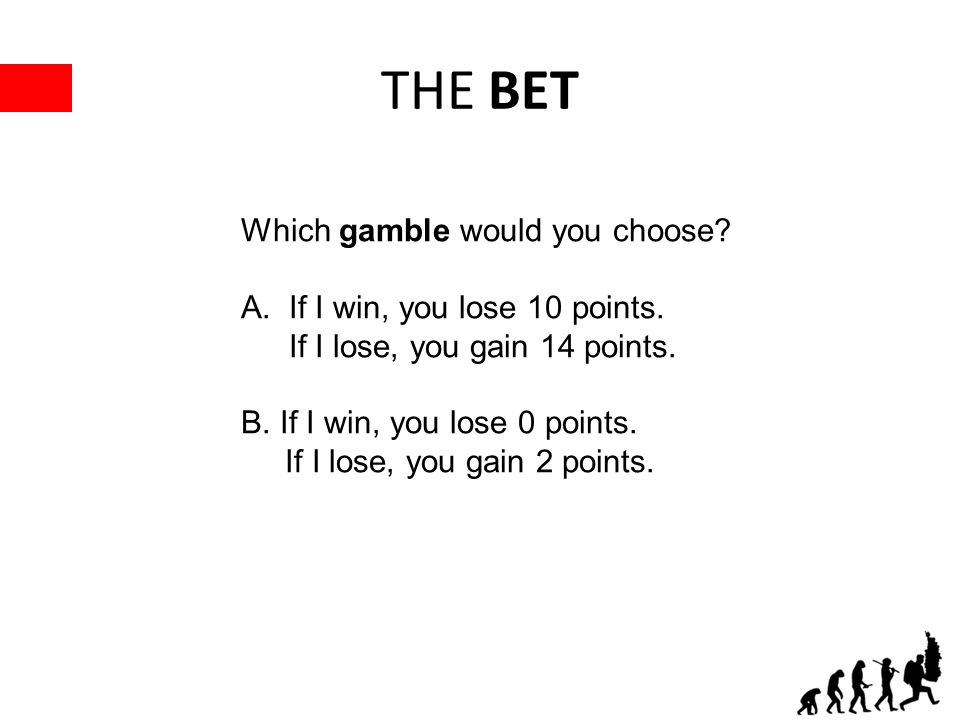 THE BET Which gamble would you choose? A.If I win, you lose 10 points. If I lose, you gain 14 points. B. If I win, you lose 0 points. If I lose, you g