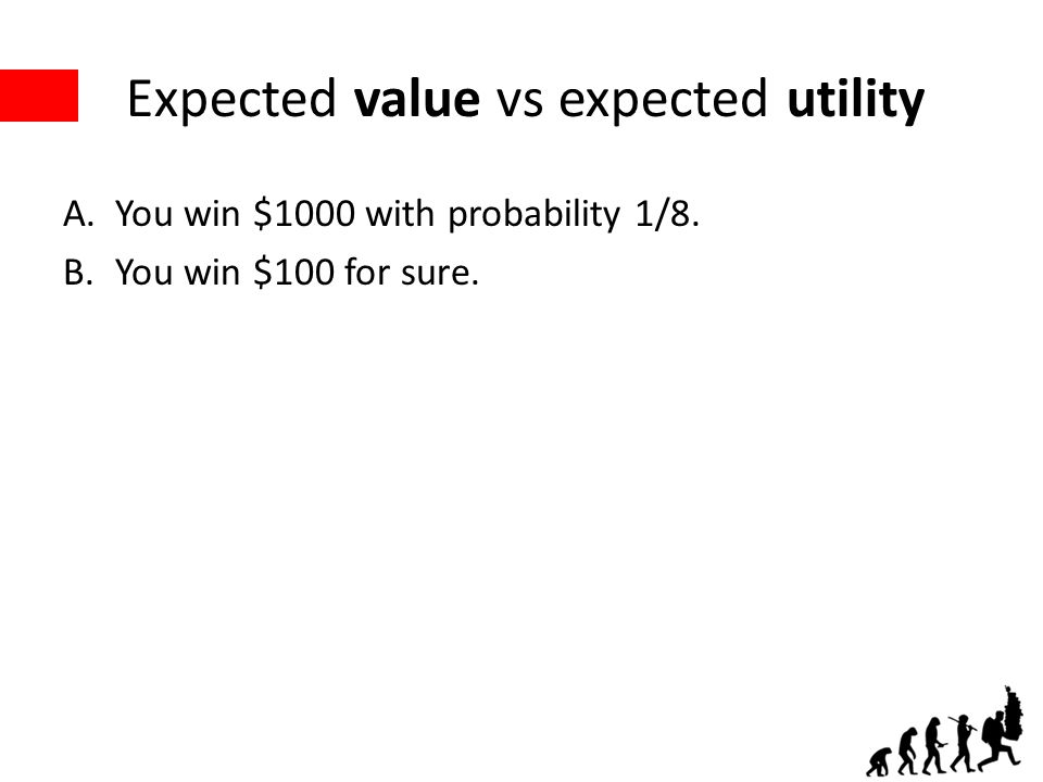 Expected value vs expected utility A.You win $1000 with probability 1/8. B.You win $100 for sure.