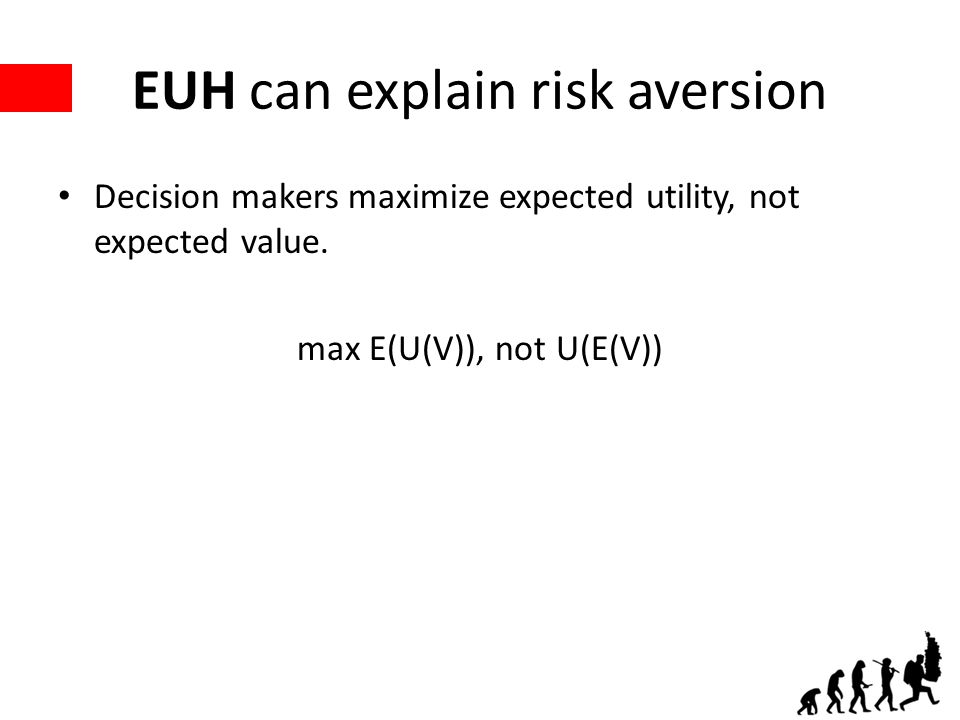 EUH can explain risk aversion Decision makers maximize expected utility, not expected value. max E(U(V)), not U(E(V))