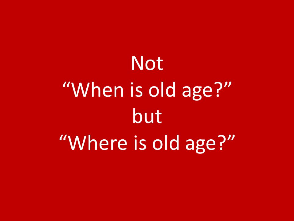 Not When is old age but Where is old age