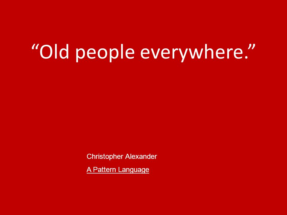 Old people everywhere. Christopher Alexander A Pattern Language