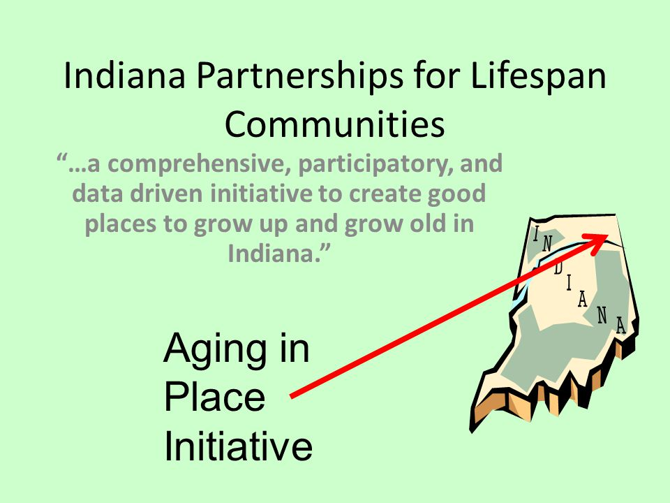 Indiana Partnerships for Lifespan Communities …a comprehensive, participatory, and data driven initiative to create good places to grow up and grow old in Indiana. Aging in Place Initiative