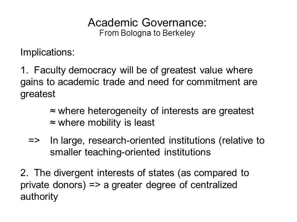 Academic Governance: From Bologna to Berkeley Parallels between university governance and political systems UniversitiesPolitical systems Administrator determinationAutocracy (dictatorship) Faculty determinationUnified (parliamentary) democracy Joint ActionDivided (presidential) democracy Autocracy: Least protection to citizens but allows unilateral and decisive action in times of crisis or opportunity.