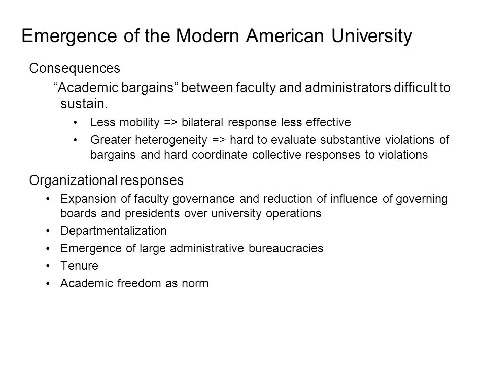 Emergence of the Modern American University Late 1800's: Introduction of research as major function of universities Implications: –Increased specialization and heterogeneity of faculty –Reduced mobility (especially at top research institutions) –Increased difficulty for administrators ( extraneous persons ) and faculty in other areas to understand and evaluate faculty contributions –Increased conflicts over role of university: among educators over educational philosophy (empiricism v.