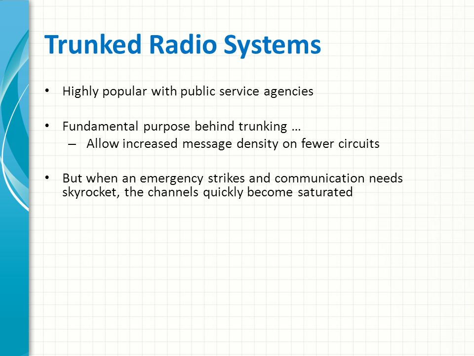 Trunked Radio Conventional system, frequencies (channel) are allocated for use by function – Dispatch, car-to-car, tactical, mutual aid, etc.