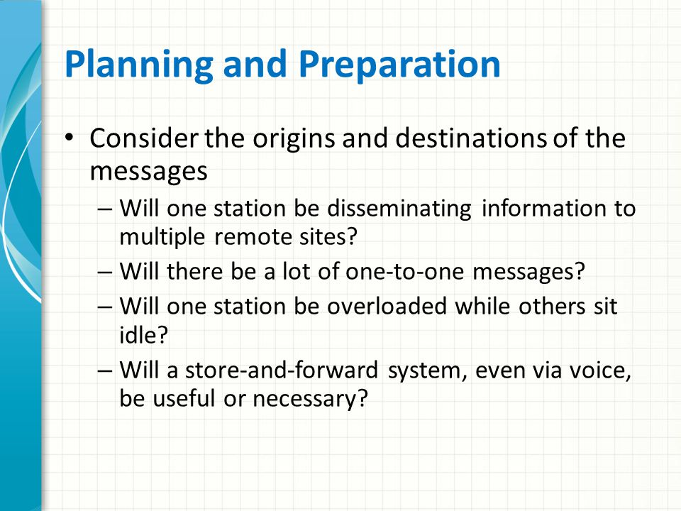 Planning and Preparation Give advance thought to the kinds of information that might need to be passed during each kind of emergency Will maps need to be transferred.