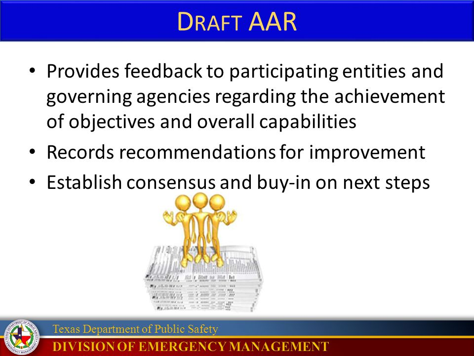 Texas Department of Public Safety D RAFT AAR Provides feedback to participating entities and governing agencies regarding the achievement of objectives and overall capabilities Records recommendations for improvement Establish consensus and buy-in on next steps