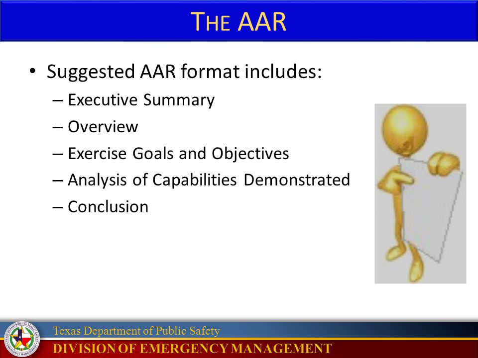 Texas Department of Public Safety T HE AAR Suggested AAR format includes: – Executive Summary – Overview – Exercise Goals and Objectives – Analysis of Capabilities Demonstrated – Conclusion