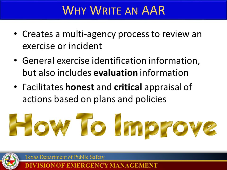 Texas Department of Public Safety W HY W RITE AN AAR Creates a multi-agency process to review an exercise or incident General exercise identification information, but also includes evaluation information Facilitates honest and critical appraisal of actions based on plans and policies