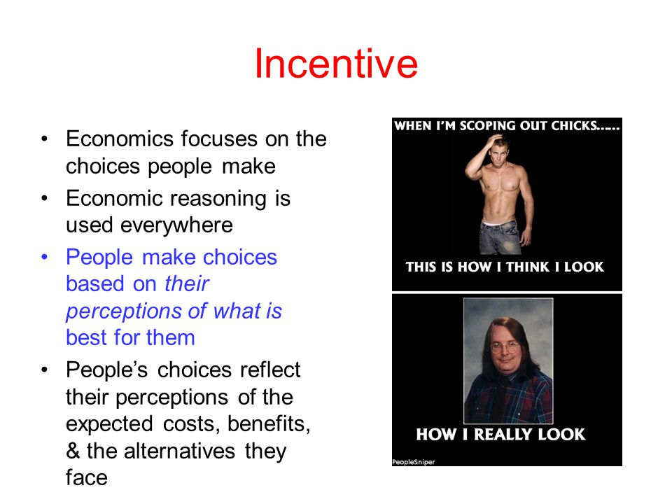 Incentive Economics focuses on the choices people make Economic reasoning is used everywhere People make choices based on their perceptions of what is