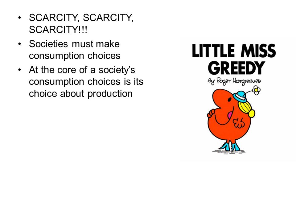 SCARCITY, SCARCITY, SCARCITY!!! Societies must make consumption choices At the core of a society's consumption choices is its choice about production