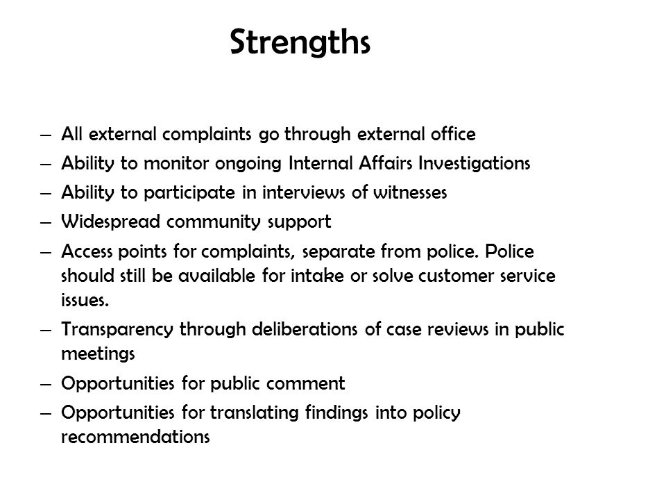 Strengths – All external complaints go through external office – Ability to monitor ongoing Internal Affairs Investigations – Ability to participate i
