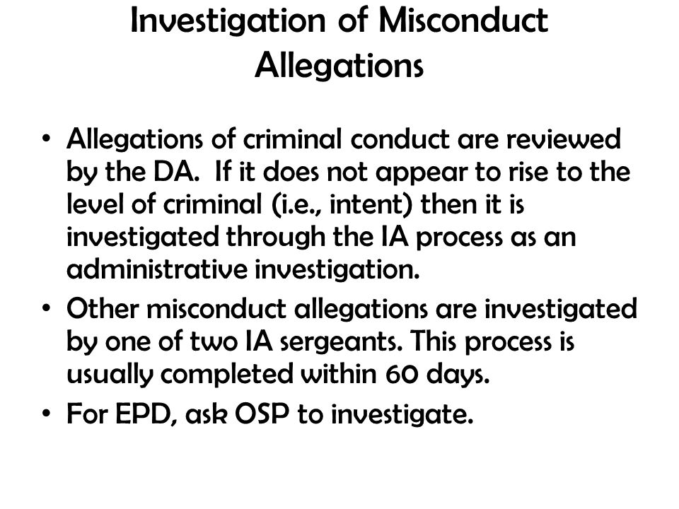 Investigation of Misconduct Allegations Allegations of criminal conduct are reviewed by the DA. If it does not appear to rise to the level of criminal