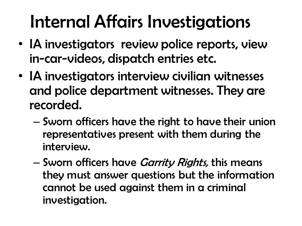 Internal Affairs Investigations IA investigators review police reports, view in-car-videos, dispatch entries etc. IA investigators interview civilian
