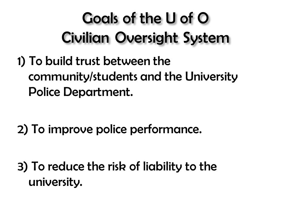 Goals of the U of O Civilian Oversight System 1) To build trust between the community/students and the University Police Department. 2) To improve pol
