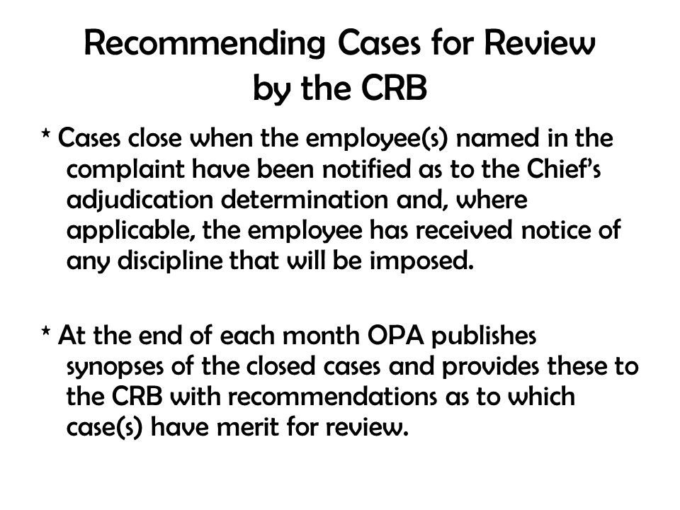 Recommending Cases for Review by the CRB * Cases close when the employee(s) named in the complaint have been notified as to the Chief's adjudication d