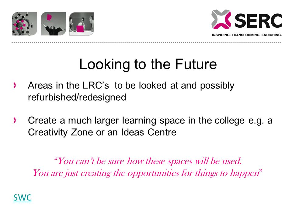Looking to the Future Areas in the LRC's to be looked at and possibly refurbished/redesigned Create a much larger learning space in the college e.g.