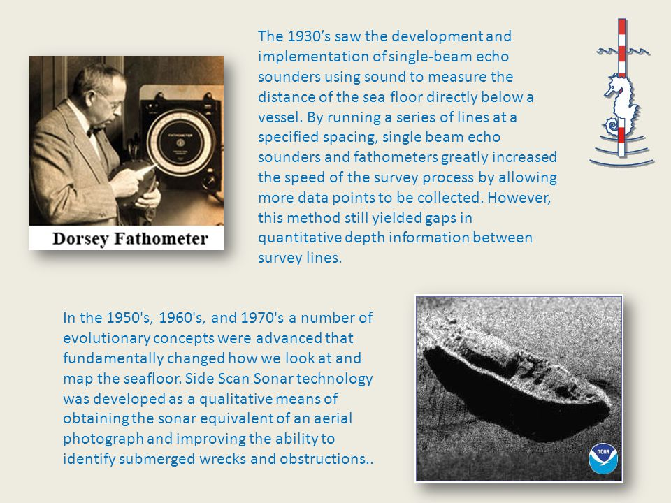 The 1930's saw the development and implementation of single-beam echo sounders using sound to measure the distance of the sea floor directly below a vessel.