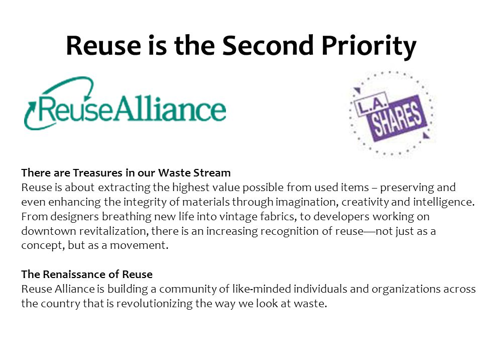 Reuse is the Second Priority There are Treasures in our Waste Stream Reuse is about extracting the highest value possible from used items – preserving and even enhancing the integrity of materials through imagination, creativity and intelligence.