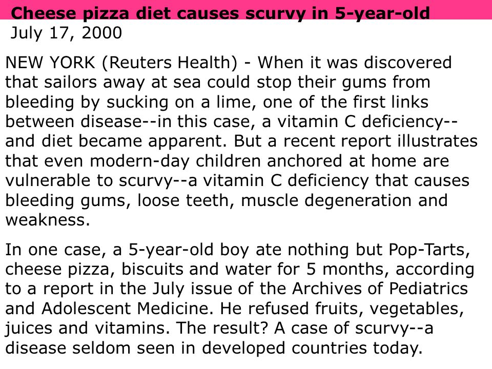 Cheese pizza diet causes scurvy in 5-year-old July 17, 2000 NEW YORK (Reuters Health) - When it was discovered that sailors away at sea could stop their gums from bleeding by sucking on a lime, one of the first links between disease--in this case, a vitamin C deficiency-- and diet became apparent.