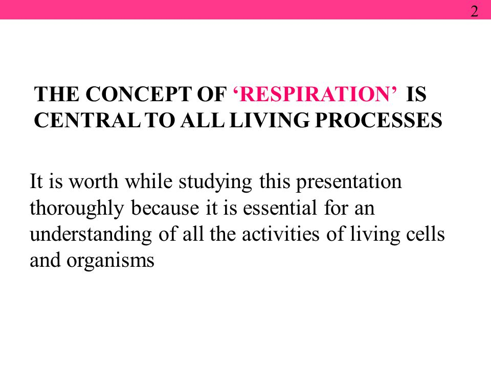 It is worth while studying this presentation thoroughly because it is essential for an understanding of all the activities of living cells and organisms 2 THE CONCEPT OF 'RESPIRATION' IS CENTRAL TO ALL LIVING PROCESSES