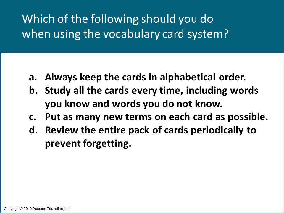 Which of the following should you do when using the vocabulary card system? Copyright © 2012 Pearson Education, Inc. a.Always keep the cards in alphab