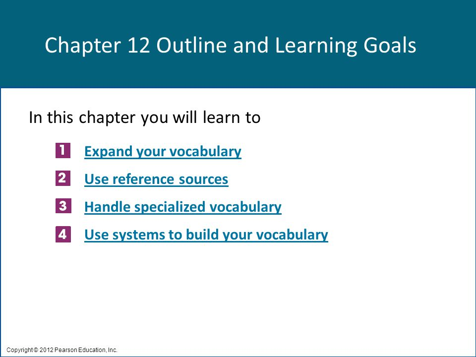 Chapter 12 Outline and Learning Goals In this chapter you will learn to Expand your vocabulary Use reference sources Handle specialized vocabulary Use systems to build your vocabulary Copyright © 2012 Pearson Education, Inc.