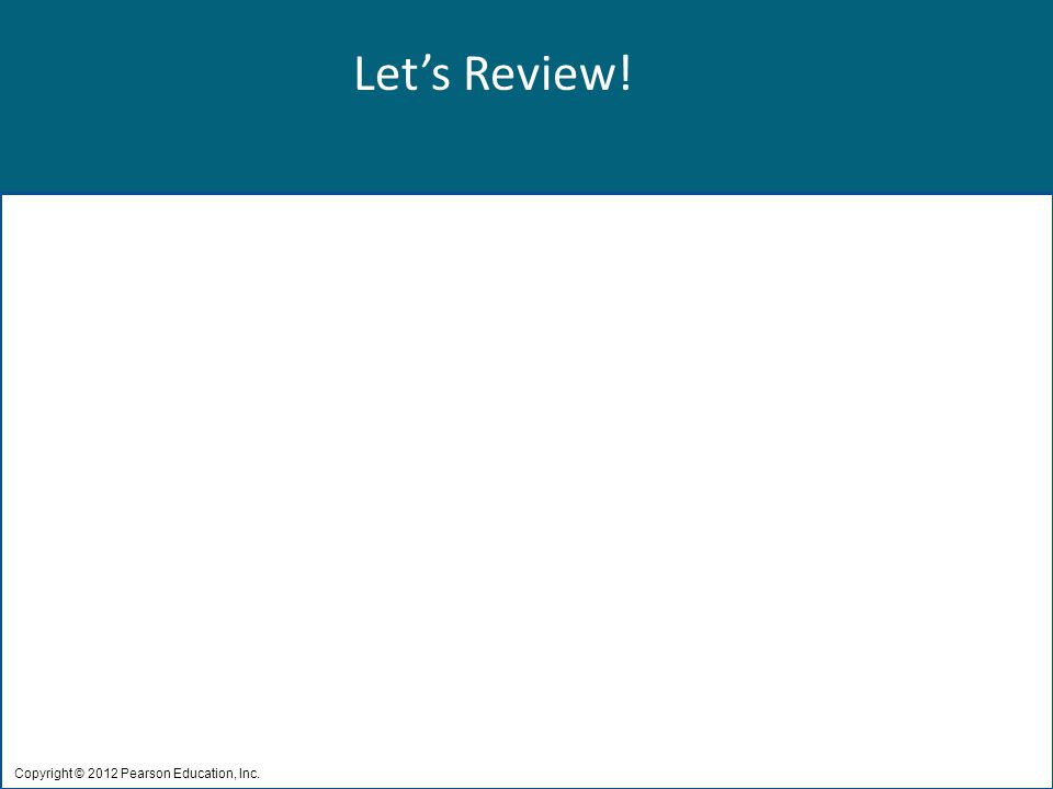 Let's Review! Copyright © 2012 Pearson Education, Inc.