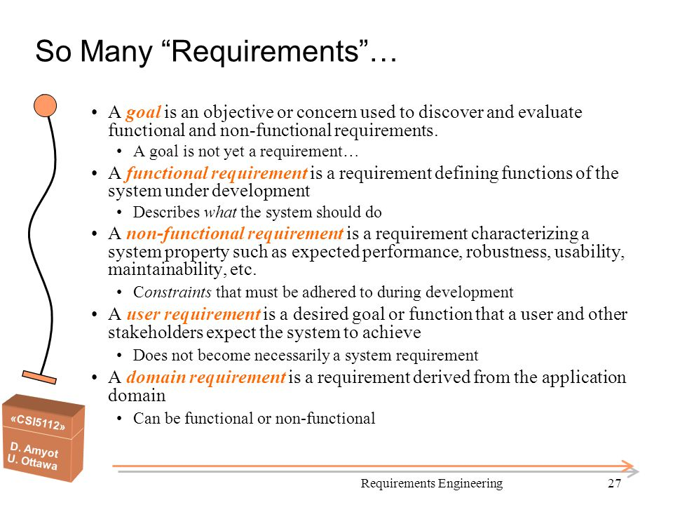 "«CSI5112» D. Amyot U. Ottawa Requirements Engineering27 So Many ""Requirements""… A goal is an objective or concern used to discover and evaluate functi"