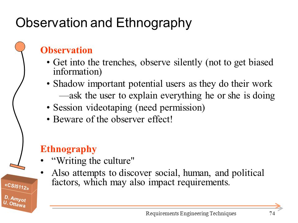 «CSI5112» D. Amyot U. Ottawa Requirements Engineering Techniques74 Observation and Ethnography Observation Get into the trenches, observe silently (no