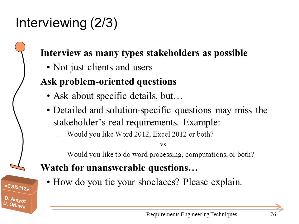 «CSI5112» D. Amyot U. Ottawa Requirements Engineering Techniques76 Interviewing (2/3) Interview as many types stakeholders as possible Not just client