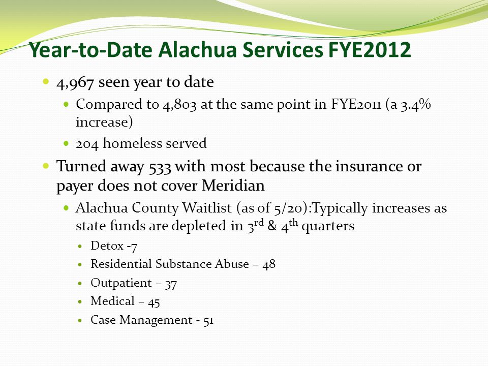 Year-to-Date Alachua Services FYE2012 4,967 seen year to date Compared to 4,803 at the same point in FYE2011 (a 3.4% increase) 204 homeless served Turned away 533 with most because the insurance or payer does not cover Meridian Alachua County Waitlist (as of 5/20):Typically increases as state funds are depleted in 3 rd & 4 th quarters Detox -7 Residential Substance Abuse – 48 Outpatient – 37 Medical – 45 Case Management - 51