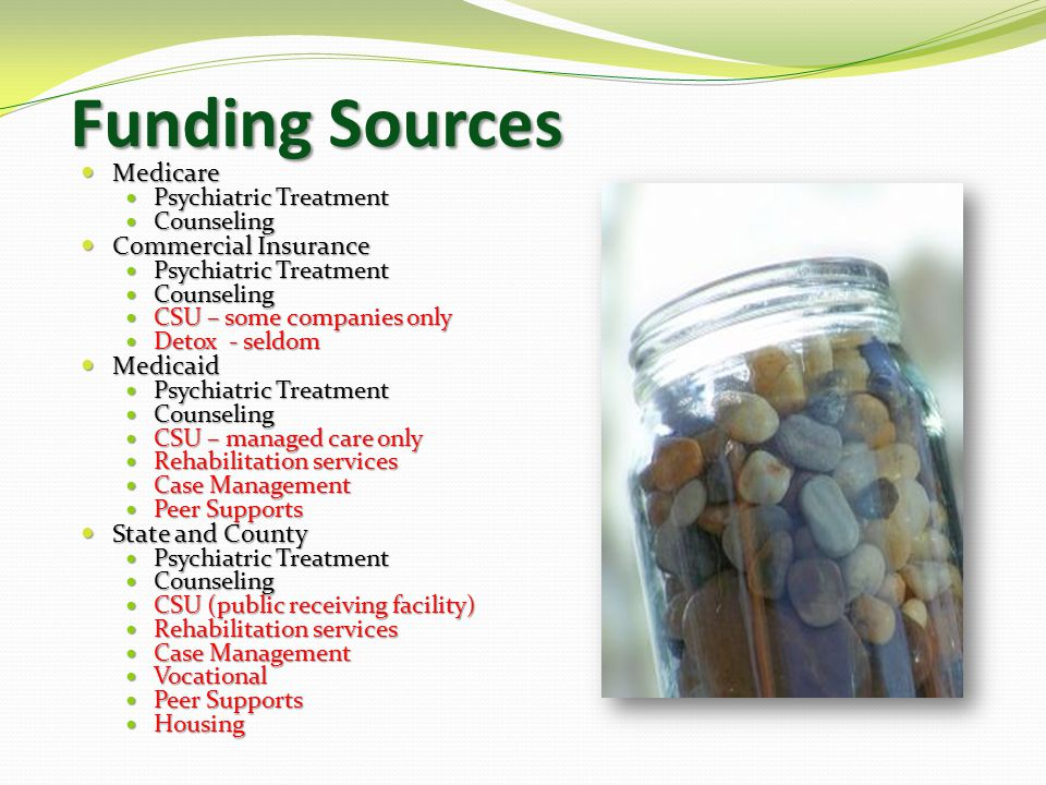 Funding Sources Medicare Medicare Psychiatric Treatment Psychiatric Treatment Counseling Counseling Commercial Insurance Commercial Insurance Psychiatric Treatment Psychiatric Treatment Counseling Counseling CSU – some companies only CSU – some companies only Detox - seldom Detox - seldom Medicaid Medicaid Psychiatric Treatment Psychiatric Treatment Counseling Counseling CSU – managed care only CSU – managed care only Rehabilitation services Rehabilitation services Case Management Case Management Peer Supports Peer Supports State and County State and County Psychiatric Treatment Psychiatric Treatment Counseling Counseling CSU (public receiving facility) CSU (public receiving facility) Rehabilitation services Rehabilitation services Case Management Case Management Vocational Vocational Peer Supports Peer Supports Housing Housing