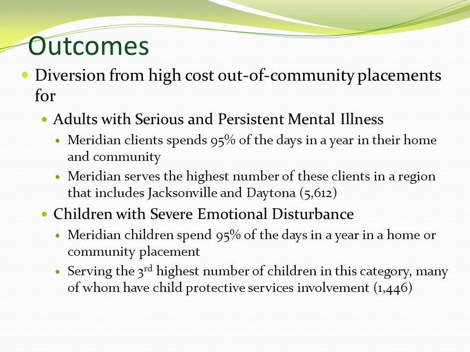 Outcomes Diversion from high cost out-of-community placements for Adults with Serious and Persistent Mental Illness Meridian clients spends 95% of the days in a year in their home and community Meridian serves the highest number of these clients in a region that includes Jacksonville and Daytona (5,612) Children with Severe Emotional Disturbance Meridian children spend 95% of the days in a year in a home or community placement Serving the 3 rd highest number of children in this category, many of whom have child protective services involvement (1,446)