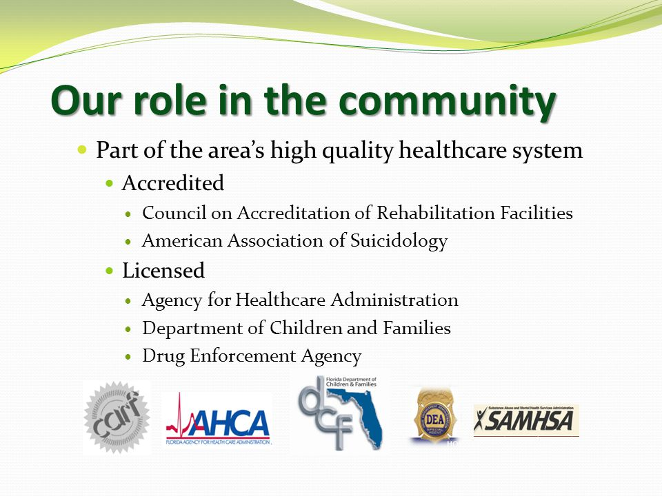 Our role in the community Part of the area's high quality healthcare system Accredited Council on Accreditation of Rehabilitation Facilities American Association of Suicidology Licensed Agency for Healthcare Administration Department of Children and Families Drug Enforcement Agency