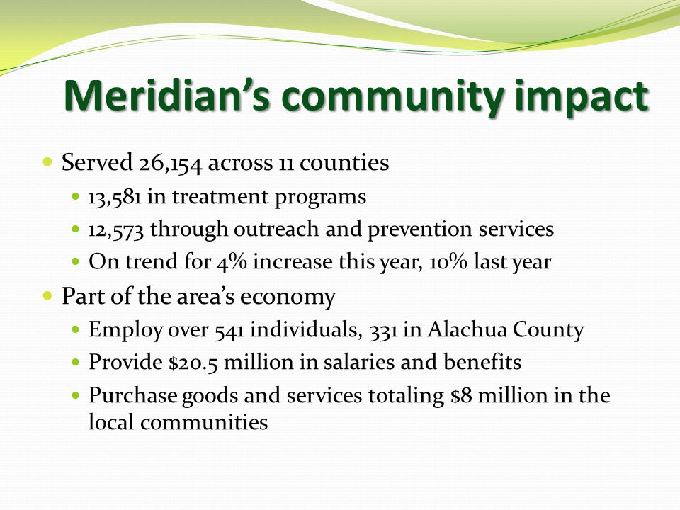 Meridian's community impact Served 26,154 across 11 counties 13,581 in treatment programs 12,573 through outreach and prevention services On trend for 4% increase this year, 10% last year Part of the area's economy Employ over 541 individuals, 331 in Alachua County Provide $20.5 million in salaries and benefits Purchase goods and services totaling $8 million in the local communities