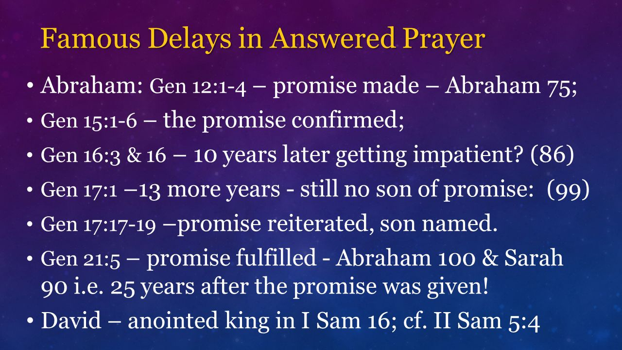 Famous Delays in Answered Prayer Abraham: Gen 12:1-4 – promise made – Abraham 75; Gen 15:1-6 – the promise confirmed; Gen 16:3 & 16 – 10 years later getting impatient.