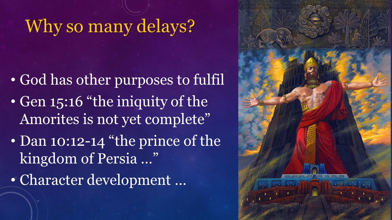 """Why so many delays? God has other purposes to fulfil Gen 15:16 """"the iniquity of the Amorites is not yet complete"""" Dan 10:12-14 """"the prince of the king"""