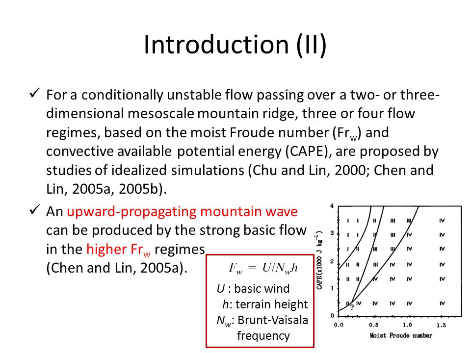 Introduction (II) For a conditionally unstable flow passing over a two- or three- dimensional mesoscale mountain ridge, three or four flow regimes, based on the moist Froude number (Fr w ) and convective available potential energy (CAPE), are proposed by studies of idealized simulations (Chu and Lin, 2000; Chen and Lin, 2005a, 2005b).