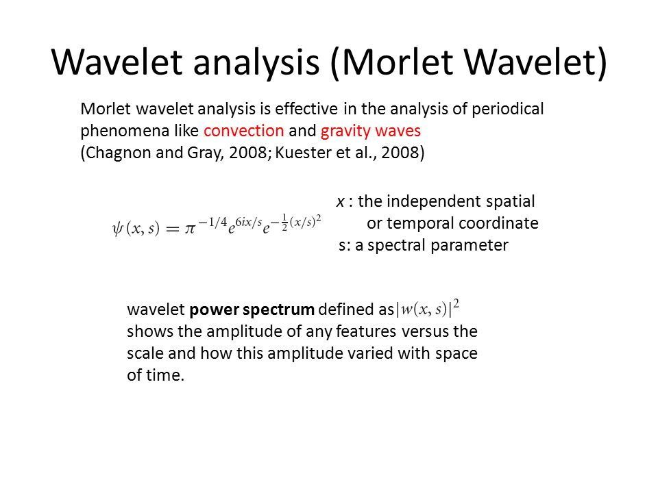 Wavelet analysis (Morlet Wavelet) x : the independent spatial or temporal coordinate s: a spectral parameter wavelet power spectrum defined as shows the amplitude of any features versus the scale and how this amplitude varied with space of time.