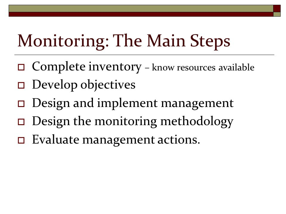 Monitoring: The Main Steps  Complete inventory – know resources available  Develop objectives  Design and implement management  Design the monitoring methodology  Evaluate management actions.