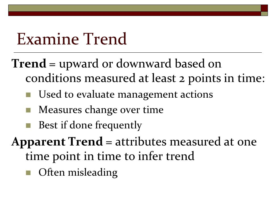 Examine Trend Trend = upward or downward based on conditions measured at least 2 points in time: Used to evaluate management actions Measures change over time Best if done frequently Apparent Trend = attributes measured at one time point in time to infer trend Often misleading