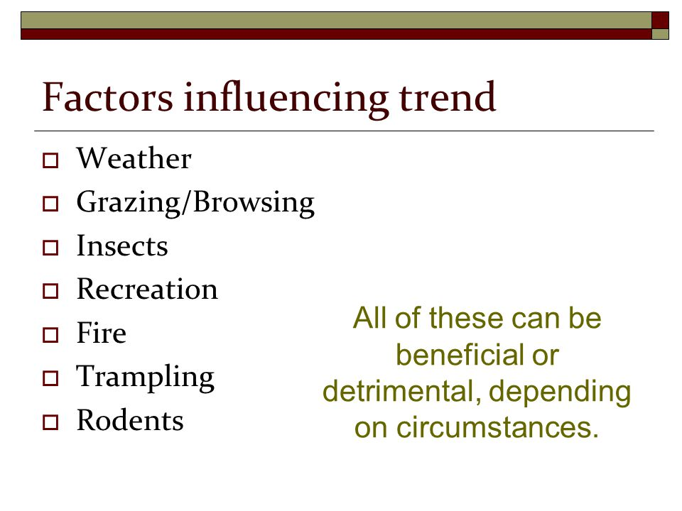 Factors influencing trend  Weather  Grazing/Browsing  Insects  Recreation  Fire  Trampling  Rodents All of these can be beneficial or detrimental, depending on circumstances.