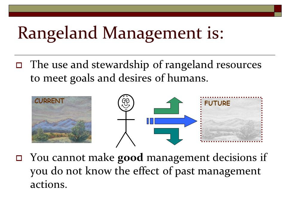 Rangeland Management is:  The use and stewardship of rangeland resources to meet goals and desires of humans.