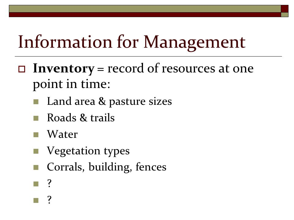 Information for Management  Inventory = record of resources at one point in time: Land area & pasture sizes Roads & trails Water Vegetation types Corrals, building, fences