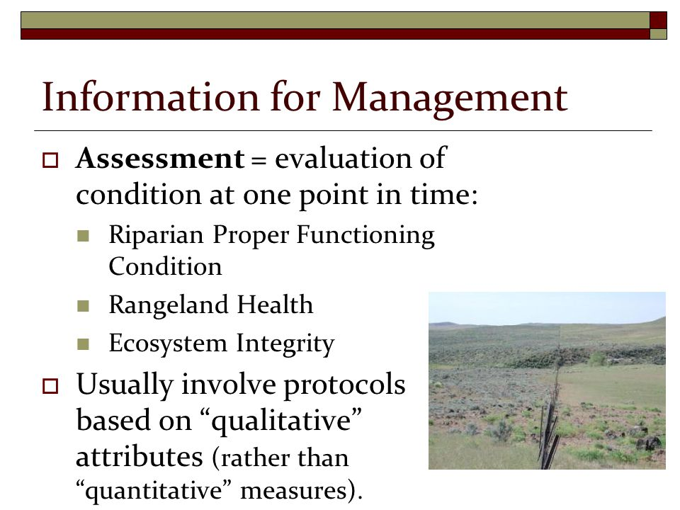 Information for Management  Assessment = evaluation of condition at one point in time: Riparian Proper Functioning Condition Rangeland Health Ecosystem Integrity  Usually involve protocols based on qualitative attributes (rather than quantitative measures).