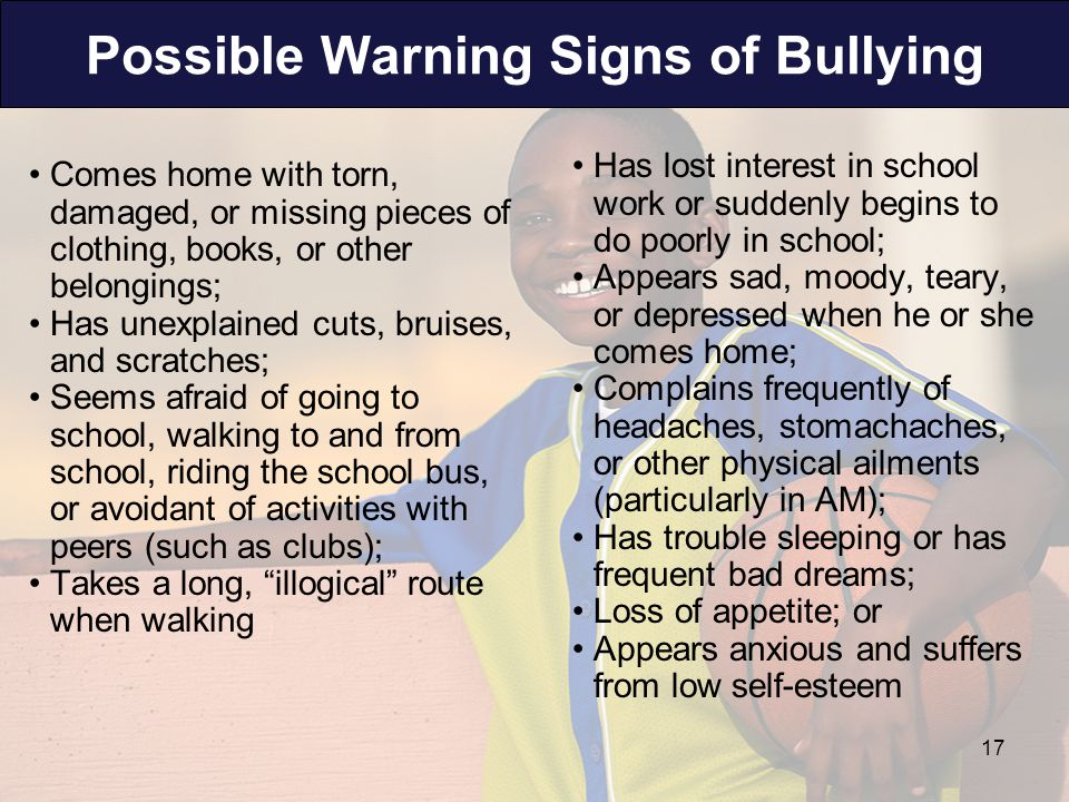 Possible Warning Signs of Bullying Comes home with torn, damaged, or missing pieces of clothing, books, or other belongings; Has unexplained cuts, bruises, and scratches; Seems afraid of going to school, walking to and from school, riding the school bus, or avoidant of activities with peers (such as clubs); Takes a long, illogical route when walking Has lost interest in school work or suddenly begins to do poorly in school; Appears sad, moody, teary, or depressed when he or she comes home; Complains frequently of headaches, stomachaches, or other physical ailments (particularly in AM); Has trouble sleeping or has frequent bad dreams; Loss of appetite; or Appears anxious and suffers from low self-esteem 17